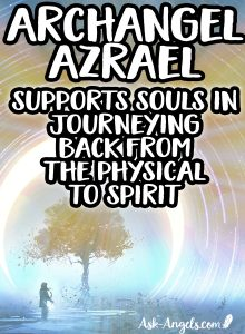 Archangel Azrael- supports souls in journeying back from the physical to spirit
