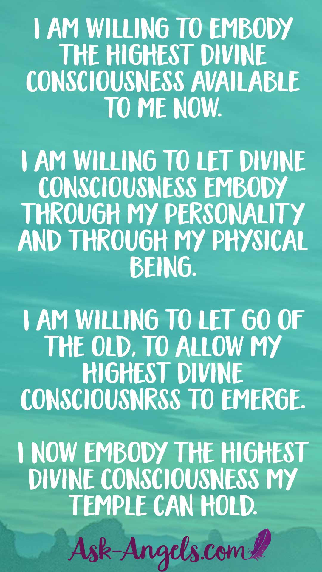 I am willing to embody the highest Divine Consciousness available to me now. I am willing to let Divine Consciousness embody through my personality and through my physical being. I am willing to let fo of the old, to allow my highest Divine Consicousnss to emerge. I now embody the highest Divine Consciousness my temple can hold.